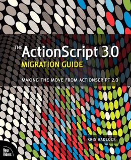 The ActionScript 3.0 Migration Guide: Making the Move from ActionScript 2.0