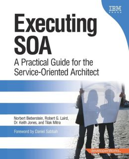 Executing SOA: A Practical Guide for the Service-Oriented Architects