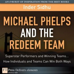 Michael Phelps and the Redeem Team: Superstar Performers and Winning Teams...How Individuals and Teams Can Win Both Ways