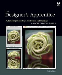 Designer's Apprentice: The Automating Photoshop, Illustrator, and InDesign in Adobe Creative Suite 3
