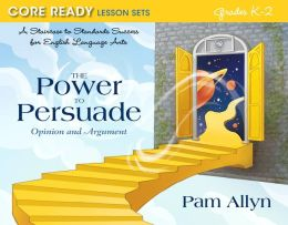 Core Ready Lesson Sets for Grades K-2: A Staircase to Standards Success for English Language Arts, The Power to Persuade: Opinion and Argument
