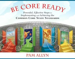 Be Core Ready: Powerful, Effective Steps to Implementing and Achieving the Common Core State Standards