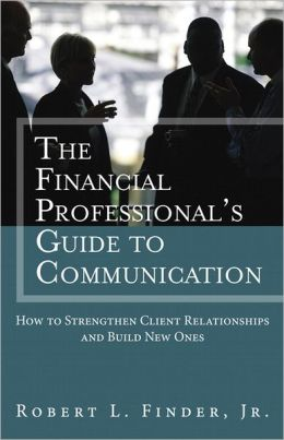 The Financial Professionals Guide to Communication: How to Strengthen Client Relationships and Build New Ones