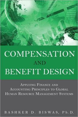 Compensation and Benefit Design: Applying Finance and Accounting Principles to Global Human Resource Management Systems