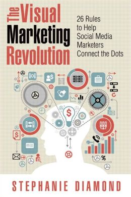 The Visual Marketing Revolution: 26 Rules to Help Social Media Marketers Connect the Dots