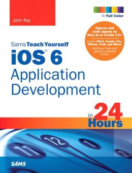 Sams Teach Yourself iOS 6 Application Development in 24 Hours
