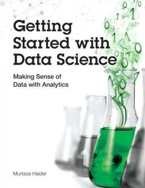 Getting Started with Data Science: Making Sense of Data with Analytics