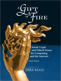 A Gift of Fire: Social, Legal, and Ethical Issues for Computing and the Internet, 3rd Edition