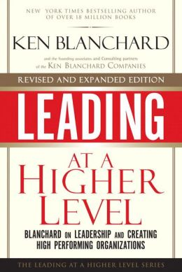 Leading at a Higher Level: Blanchard on Leadership and Creating High Performing Organizations (Leading at a Higher Level Series)
