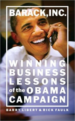 Barack, Inc: Winning Business Lessons of the Obama Campaign