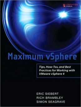 Maximum vSphere: Tips, How-Tos, and Best Practices for Working with VMware vSphere 4