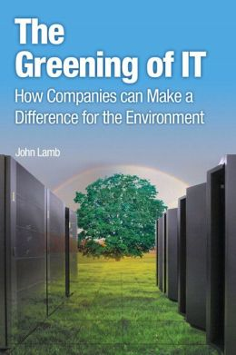 The Greening of IT: How Companies Can Make a Difference for the Environment