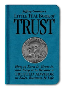 Jeffrey Gitomer's Little Teal Book of Trust: How to Earn It, Grow It, and Keep It to Become a Trusted Advisor in Sales, Business, & Life (Jeffrey Gitomer's Little Books Series)