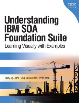 Understanding IBM SOA Foundation Suite: Learning Visually with Examples (DeveloperWorks Series)