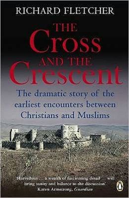 The Cross and the Crescent: The Dramatic Story of the Earliest Encounters Between Christians and Muslims