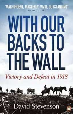 With Our Backs to the Wall: Victory and Defeat in 1918. David Stevenson