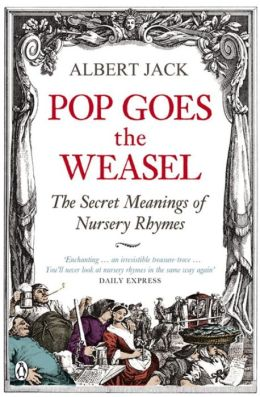 Pop Goes the Weasel: The Secret Meanings of Nursery Rhymes. Albert Jack
