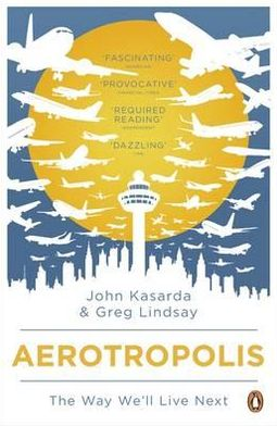 Aerotropolis: The Way We'll Live Next. John D. Kasarda, Greg Lindsay
