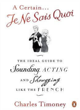 Certain Je Ne Sais Quoi: The Ideal Guide to Sounding, Acting and Shrugging Like the French