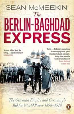Berlin-Baghdad Express: The Ottoman Empire and Germany's Bid for World Power, 1898-1918