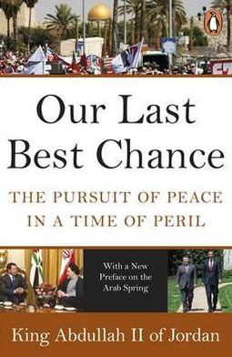 Our Last Best Chance: The Pursuit of Peace in a Time of Peril. King Abdullah II