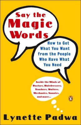 Say the Magic Words: How to Get What You Want from the People Who Have What You Need