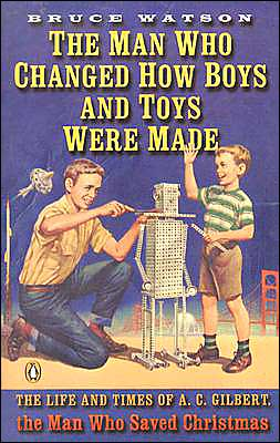 The Man Who Changed How Boys and Toys Were Made: The Life and Times of A. C. Gilbert, the Man Who Saved Christmas