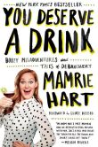 Book Cover Image. Title: You Deserve a Drink:  Boozy Misadventures and Tales of Debauchery, Author: Mamrie Hart