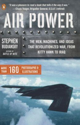 Air Power: The Men, Machines, and Ideas That Revolutionized War, from Kitty Hawk to Iraq Stephen Budiansky