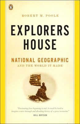 Explorers House: National Geographic and the World It Made
