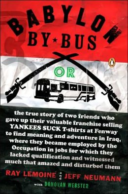 Babylon by Bus: Or, the True Story of Two Friends Who Gave up Their Valuable Franchise Selling Yankees Suck T-Shirts at Fenway to Find Meaning and Adventure in Iraq