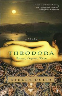 Theodora: Actress, Empress, Whore: A Novel