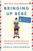 Book Cover Image. Title: Bringing Up Bebe:  One American Mother Discovers the Wisdom of French Parenting (now with Bebe Day by Day: 100 Keys to French Parenting), Author: Pamela Druckerman
