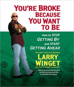 You're Broke Because You Want to Be: How to Stop Getting By and Start Getting Ahead