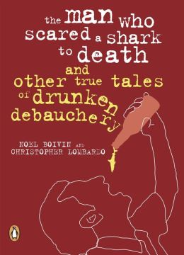 Man Who Scared A Shark To Death: And Other Tales Of Drunken Debauchery