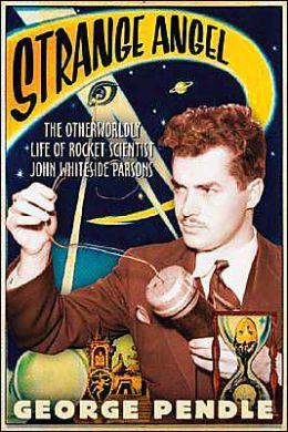 Strange Angel: The Otherworldly Life of Rocket Scientist John Whiteside Parsons