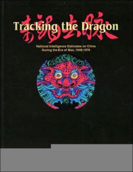 Tracking the Dragon: National Intelligence Estimates on China During the Era of Mao, 1948-1976