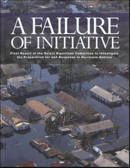 A Failure of Initiative: Final Report of the Select Bipartisan Committee to Investigate the Preparation for and Response to Hurricane Katrina