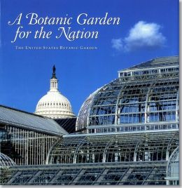 A Botanic Garden for the Nation: The United States Botanic Garden: The United States Botanic Garden