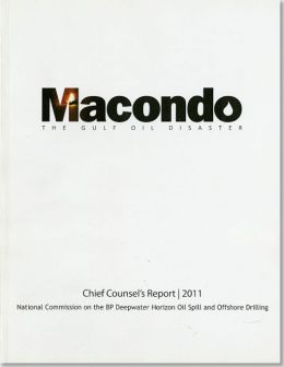 Macondo: The Gulf Oil Disaster, Chief Counsel's Report, 2011
