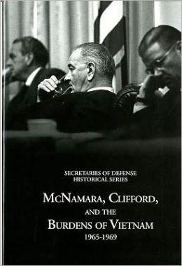Secretaries of Defense Historical Series, Volume VI: Mcnamara, Clifford, and the Burdens of Vietnam 1965-1969: Mcnamara, Clifford, and the Burdens of Vietnam 1965-1969