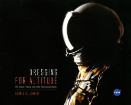 Dressing for Altitude: U.S. Aviation Pressure Suits, Wiley Post to Space Shuttle: U.S. Aviation Pressure Suits, Wiley Post to Space Shuttle