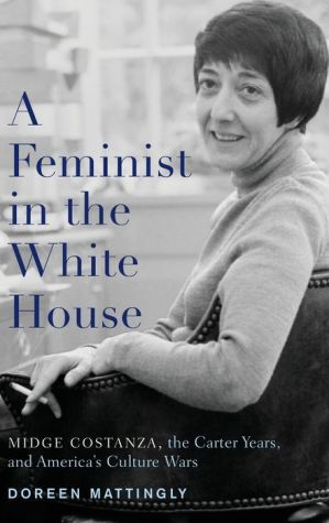 A Feminist in the White House: Midge Costanza, the Carter Years, and America's Culture Wars