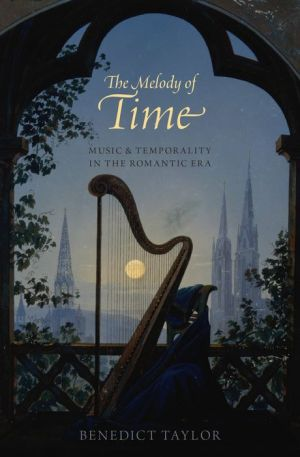 The Melody of Time: Music and Temporality in the Romantic Era: Music and Temporality in the Romantic Era