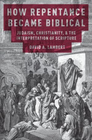 How Repentance Became Biblical: Judaism, Christianity, and the Interpretation of Scripture: Judaism, Christianity, and the Interpretation of Scripture