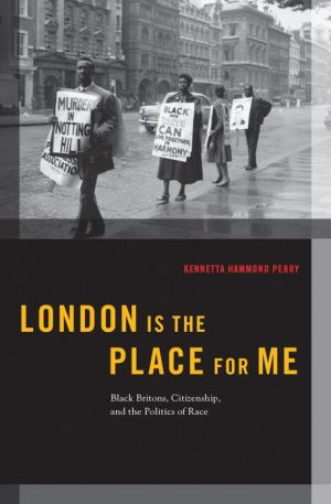 London is the Place for Me: Black Britons, Citizenship and the Politics of Race