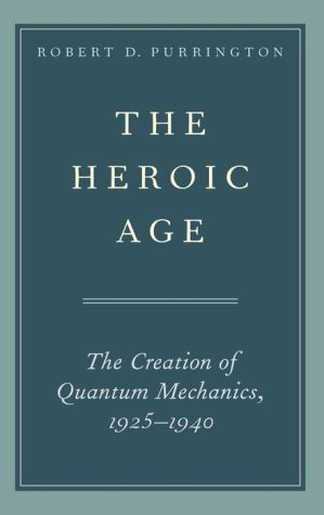 The Heroic Age: The Creation of Quantum Mechanics, 1925-1940