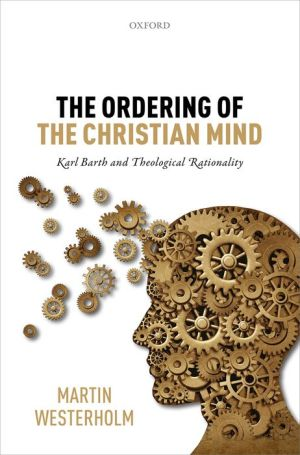The Ordering of the Christian Mind: Karl Barth and Theological Rationality