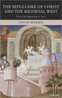 The Sepulchre of Christ and the Medieval West: From the Beginning to 1600: From the Beginning to 1600
