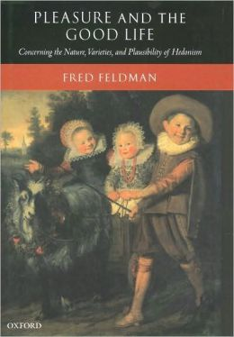 Pleasure and the Good Life: Concerning the Nature, Varieties, and Plausibility of Hedonism: Concerning the Nature, Varieties, and Plausibility of Hedonism